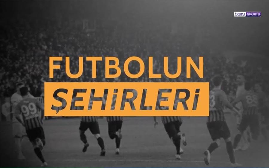 Futbolun Şehirleri Her Perşembe beIN Sports HD 1'de